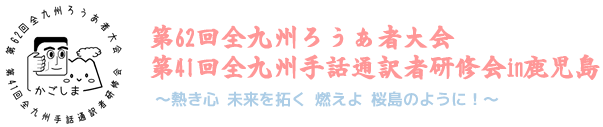 第62回全九州ろうあ者大会・第41回全九州手話通訳者研修会in鹿児島~熱き心 未来を拓く 燃えよ 桜島のように!~
